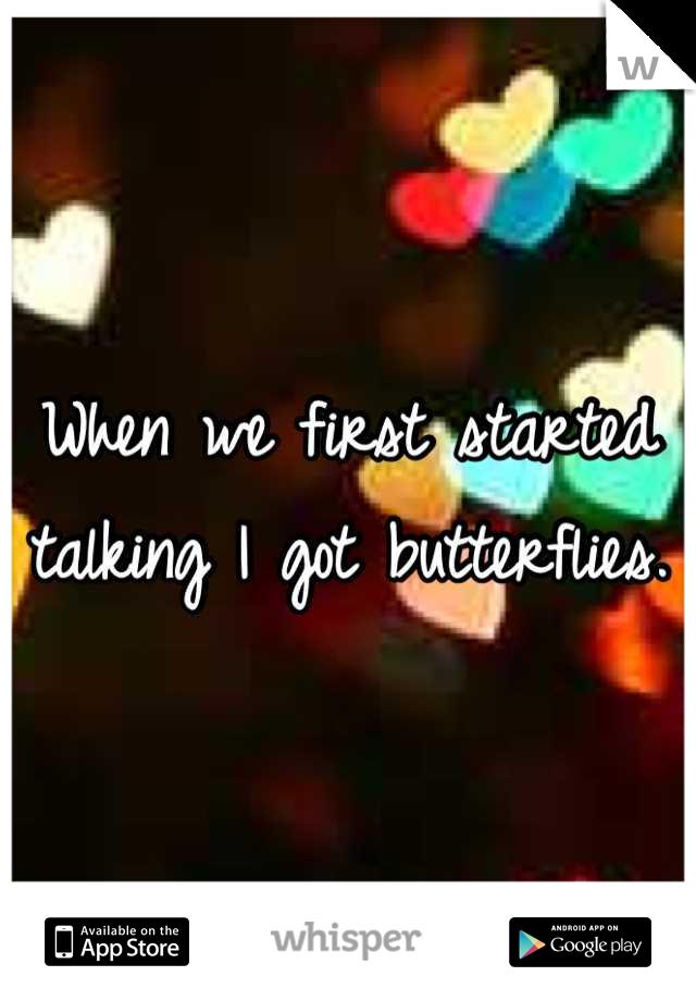 When we first started talking I got butterflies.