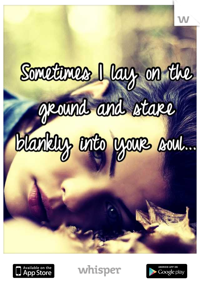 Sometimes I lay on the ground and stare blankly into your soul...