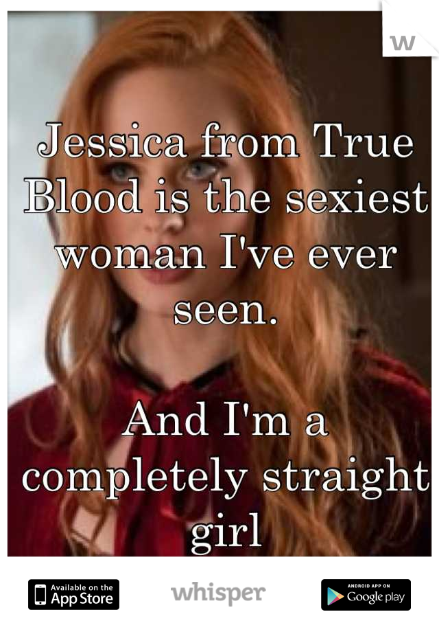 Jessica from True Blood is the sexiest woman I've ever seen.   And I'm a completely straight girl