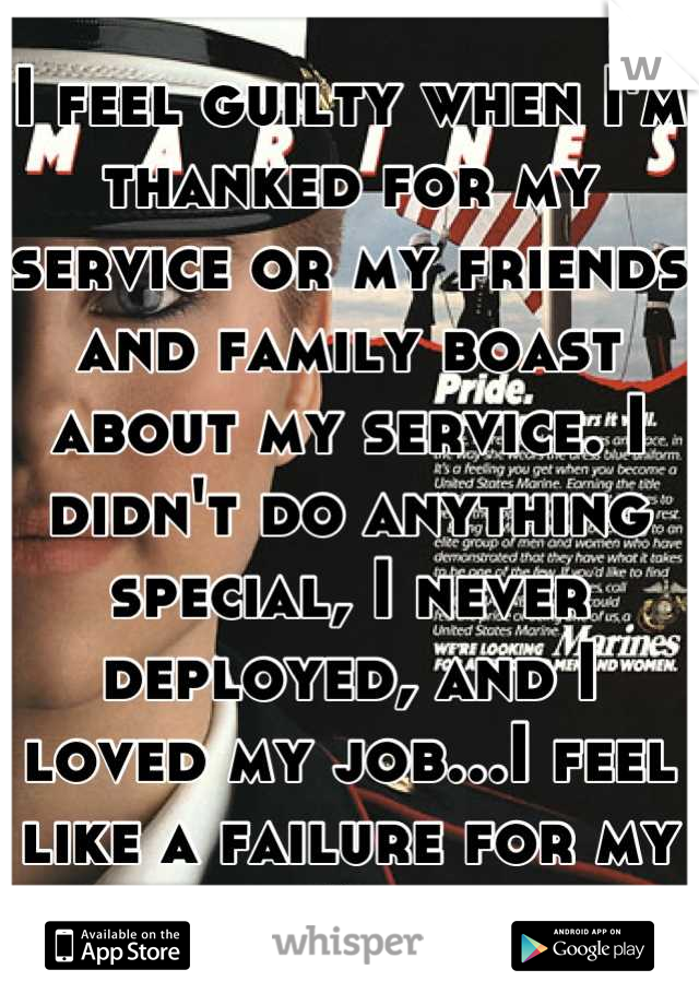 I feel guilty when I'm thanked for my service or my friends and family boast about my service. I didn't do anything special, I never deployed, and I loved my job...I feel like a failure for my med sep.