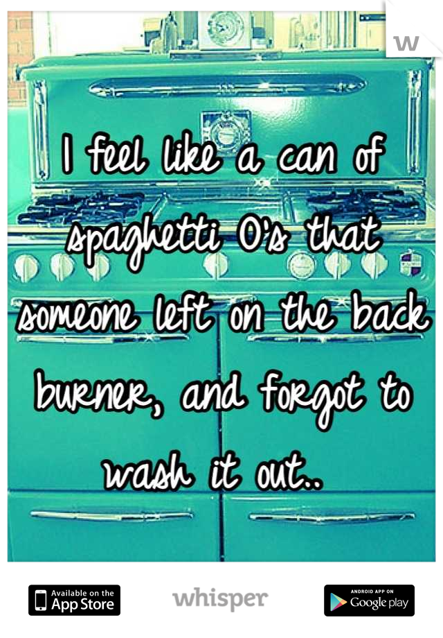 I feel like a can of spaghetti O's that someone left on the back burner, and forgot to wash it out..