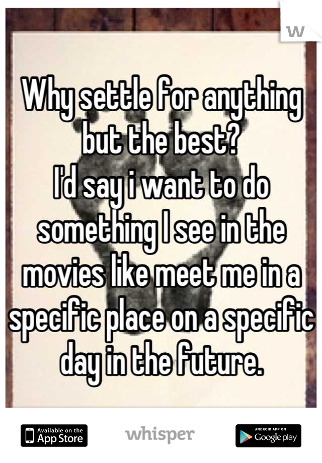 Why settle for anything but the best?  I'd say i want to do something I see in the movies like meet me in a specific place on a specific day in the future.