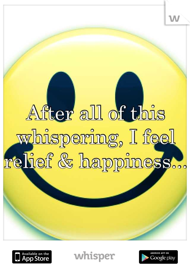 After all of this whispering, I feel relief & happiness...