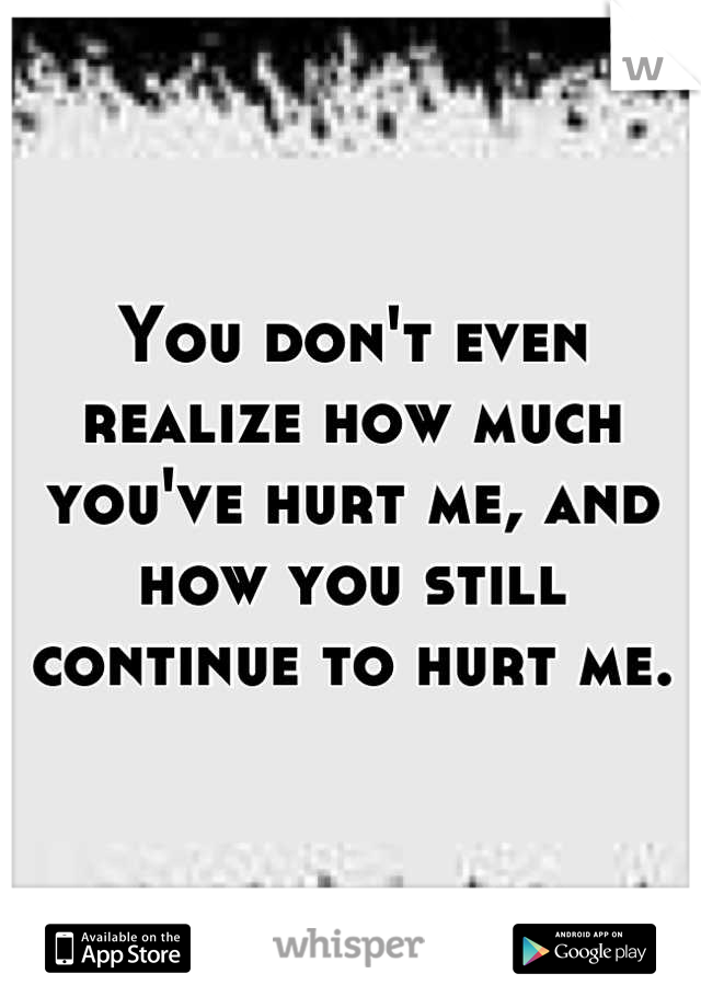 You don't even realize how much you've hurt me, and how you still continue to hurt me.