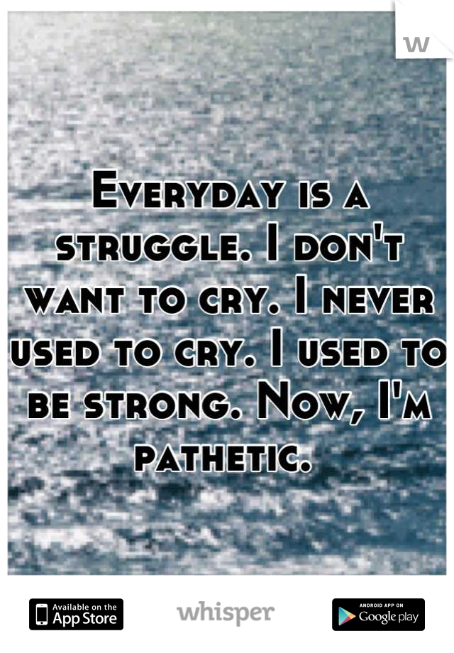 Everyday is a struggle. I don't want to cry. I never used to cry. I used to be strong. Now, I'm pathetic.