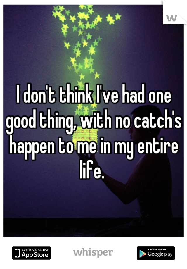 I don't think I've had one good thing, with no catch's happen to me in my entire life.