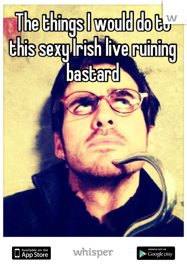 The things I would do to this sexy Irish live ruining bastard