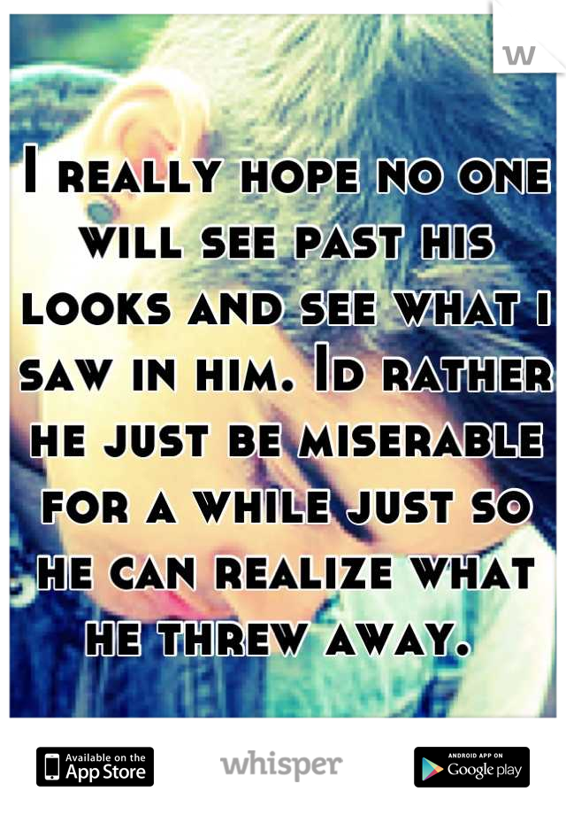 I really hope no one will see past his looks and see what i saw in him. Id rather he just be miserable for a while just so he can realize what he threw away.