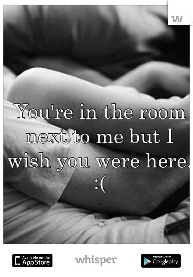 You're in the room next to me but I wish you were here.  :(