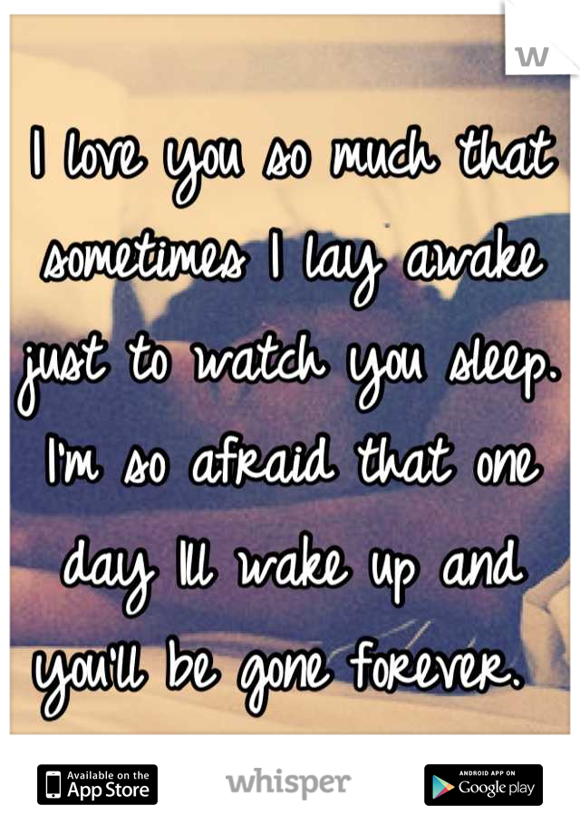 I love you so much that sometimes I lay awake just to watch you sleep. I'm so afraid that one day Ill wake up and you'll be gone forever.