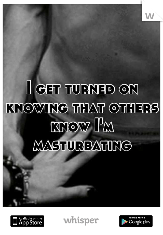 I get turned on knowing that others know I'm masturbating