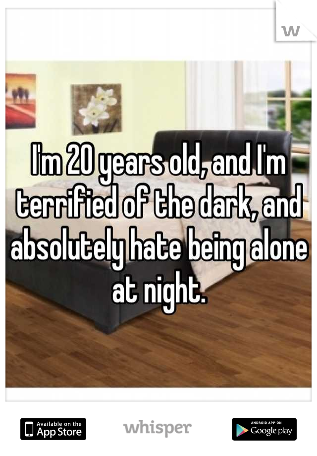 I'm 20 years old, and I'm terrified of the dark, and absolutely hate being alone at night.