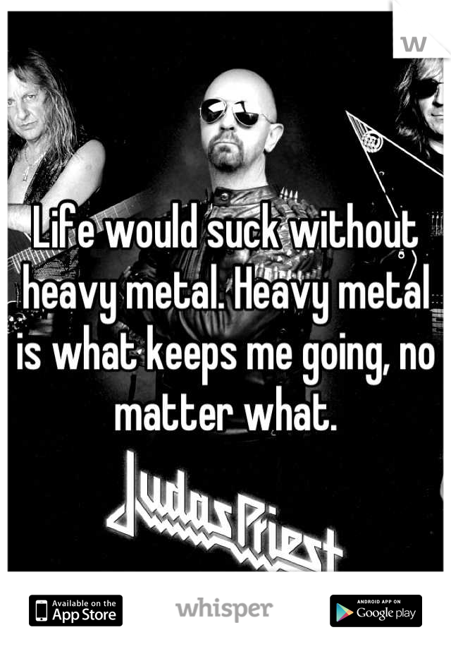 Life would suck without heavy metal. Heavy metal is what keeps me going, no matter what.