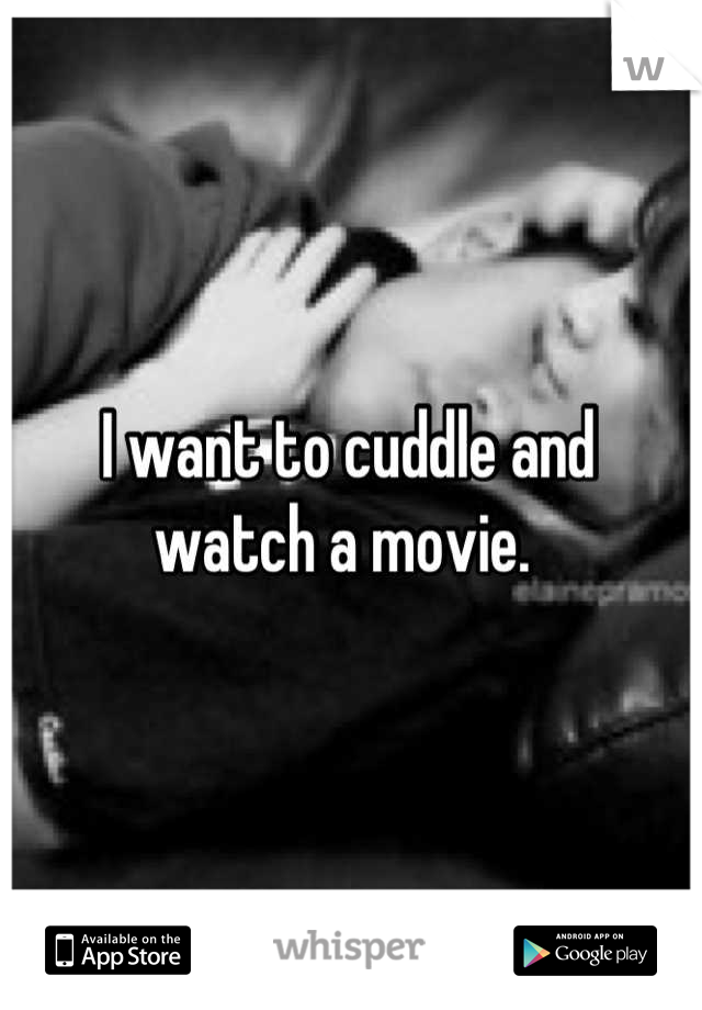 I want to cuddle and  watch a movie.