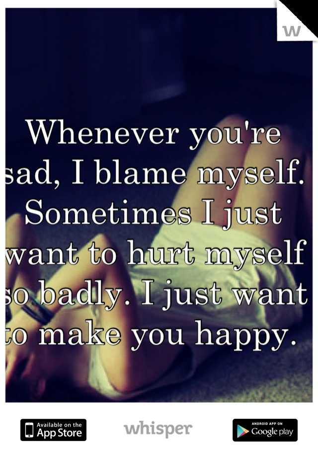 Whenever you're sad, I blame myself. Sometimes I just want to hurt myself so badly. I just want to make you happy.