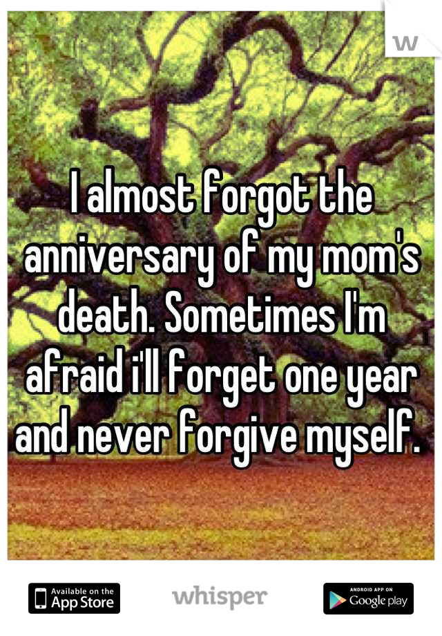 I almost forgot the anniversary of my mom's death. Sometimes I'm afraid i'll forget one year and never forgive myself.