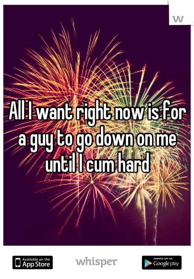 All I want right now is for a guy to go down on me until I cum hard