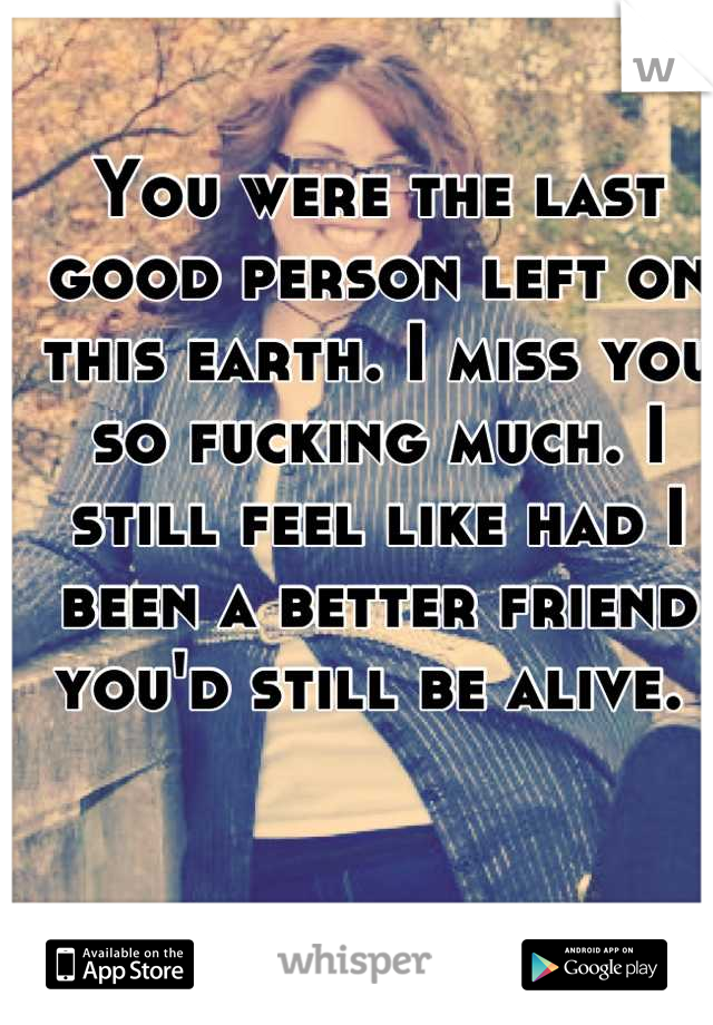 You were the last good person left on this earth. I miss you so fucking much. I still feel like had I been a better friend you'd still be alive.