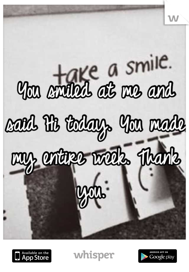You smiled at me and said Hi today. You made my entire week. Thank you.