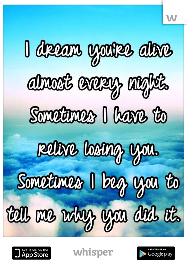I dream you're alive almost every night. Sometimes I have to relive losing you. Sometimes I beg you to tell me why you did it.