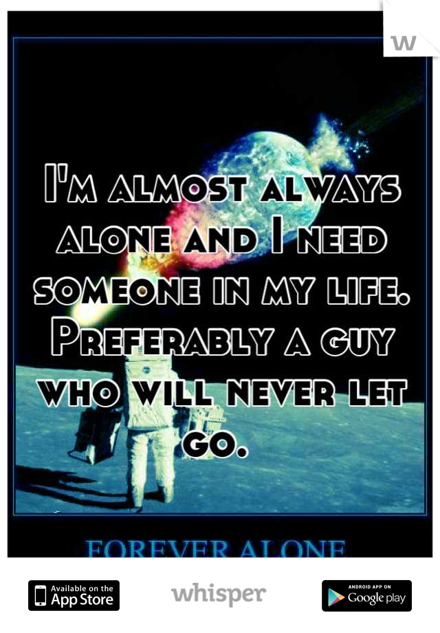 I'm almost always alone and I need someone in my life. Preferably a guy who will never let go.