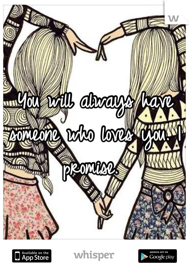 You will always have someone who loves you. I promise.