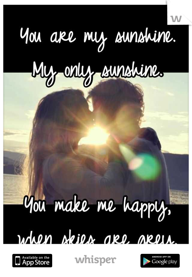 You are my sunshine. My only sunshine.    You make me happy, when skies are grey.