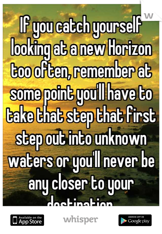 If you catch yourself looking at a new Horizon too often, remember at some point you'll have to take that step that first step out into unknown waters or you'll never be any closer to your destination.
