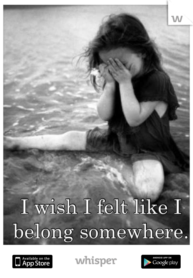 I wish I felt like I belong somewhere.