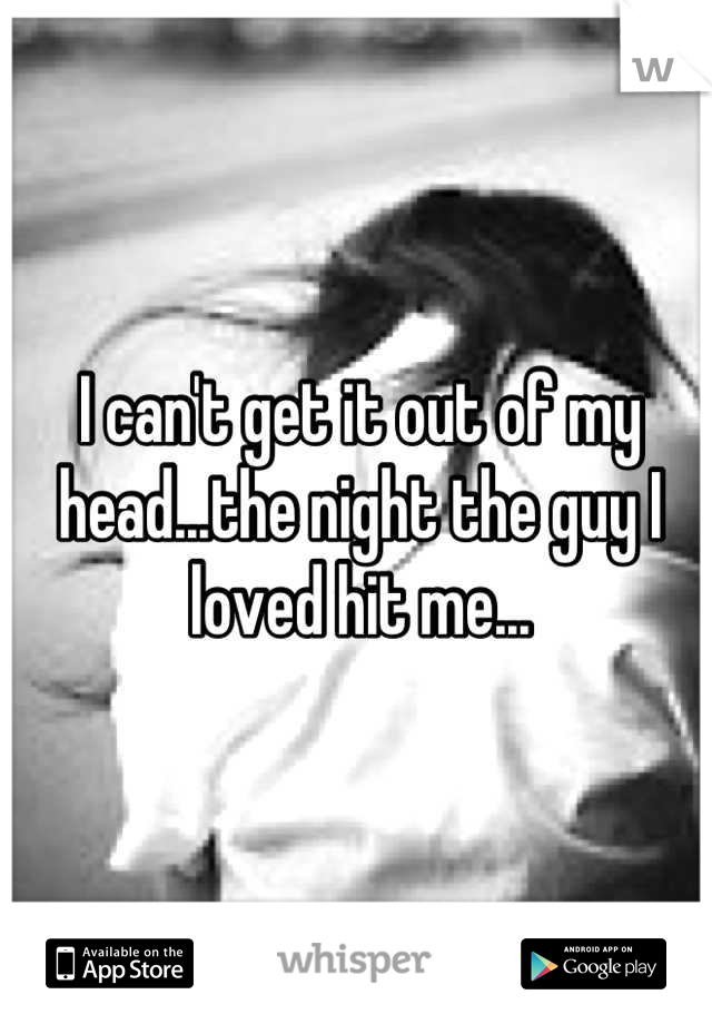 I can't get it out of my head...the night the guy I loved hit me...