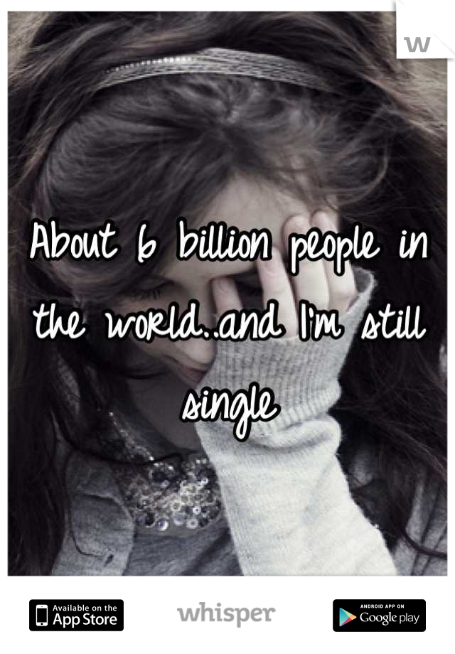 About 6 billion people in the world..and I'm still single