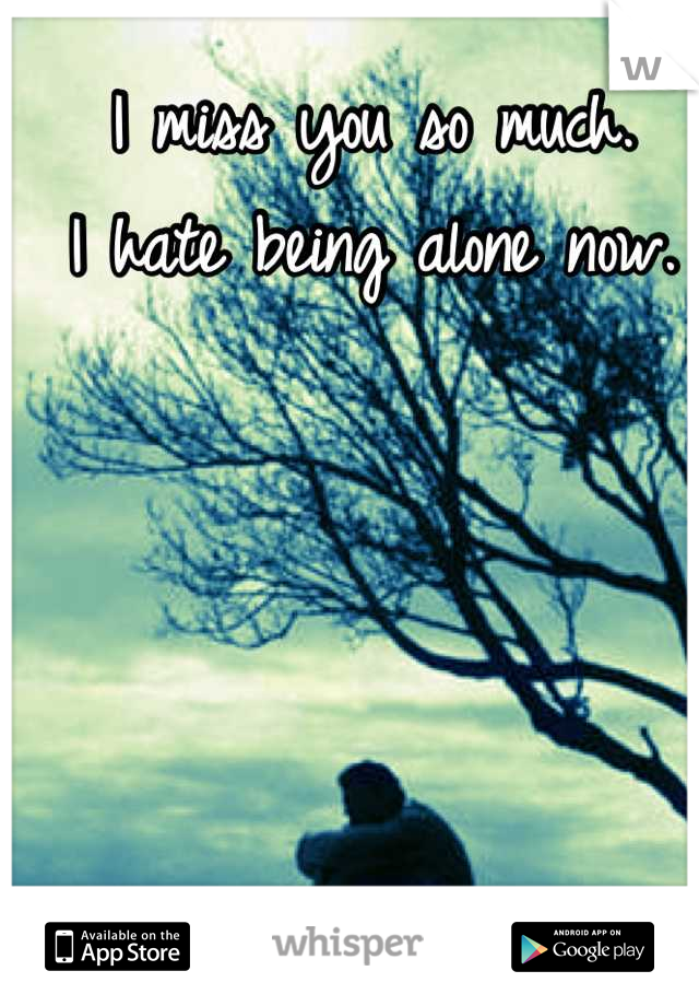 I miss you so much.  I hate being alone now.