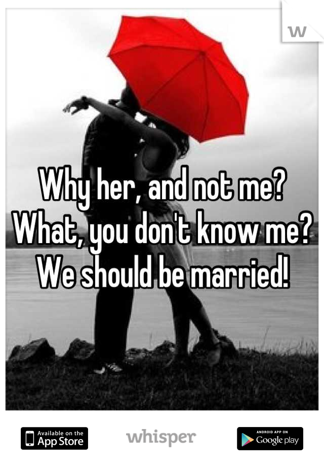 Why her, and not me? What, you don't know me? We should be married!