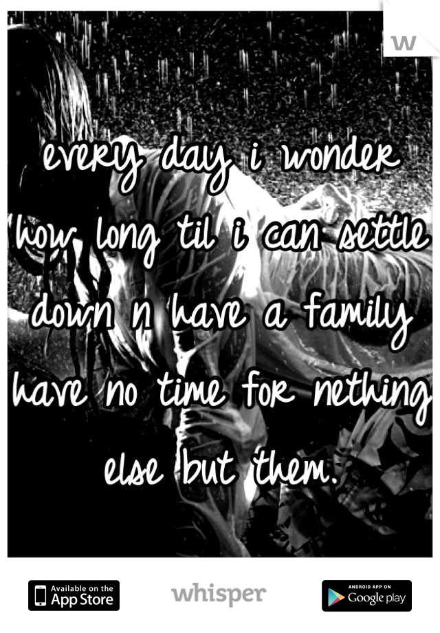every day i wonder how long til i can settle down n have a family have no time for nething else but them.