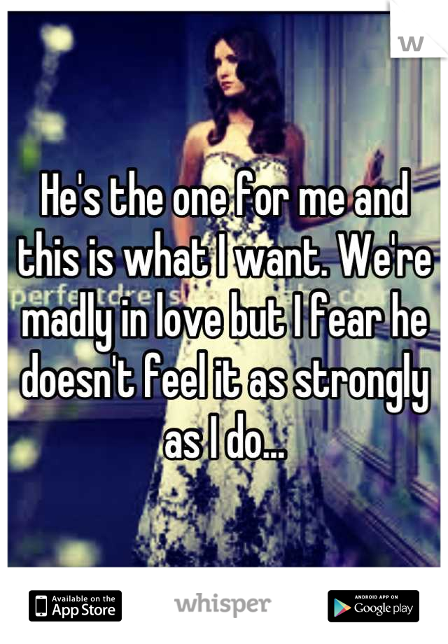 He's the one for me and this is what I want. We're madly in love but I fear he doesn't feel it as strongly as I do...