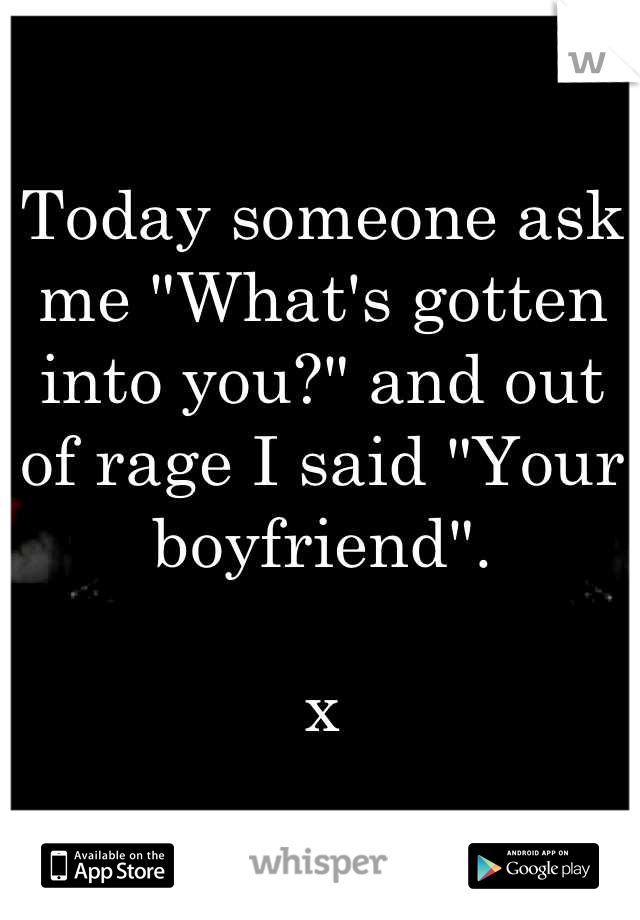 "Today someone ask me ""What's gotten into you?"" and out of rage I said ""Your boyfriend"".   x"