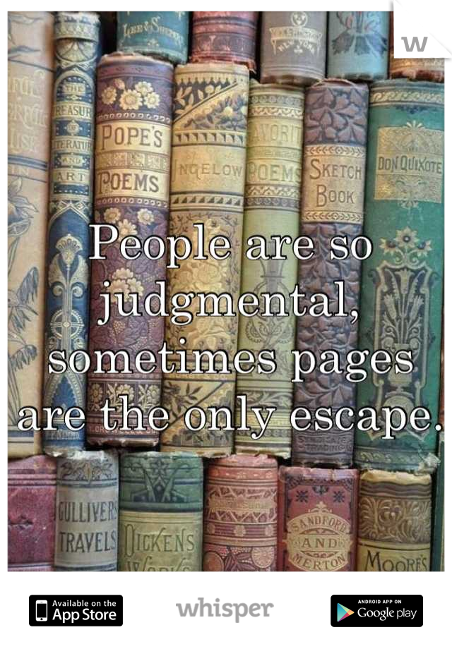 People are so judgmental, sometimes pages are the only escape.