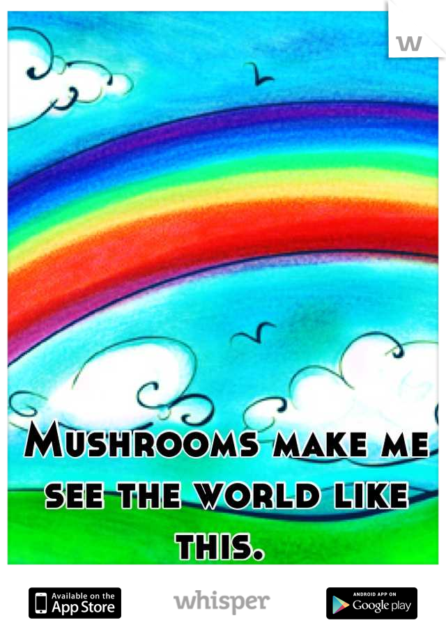 Mushrooms make me see the world like this.