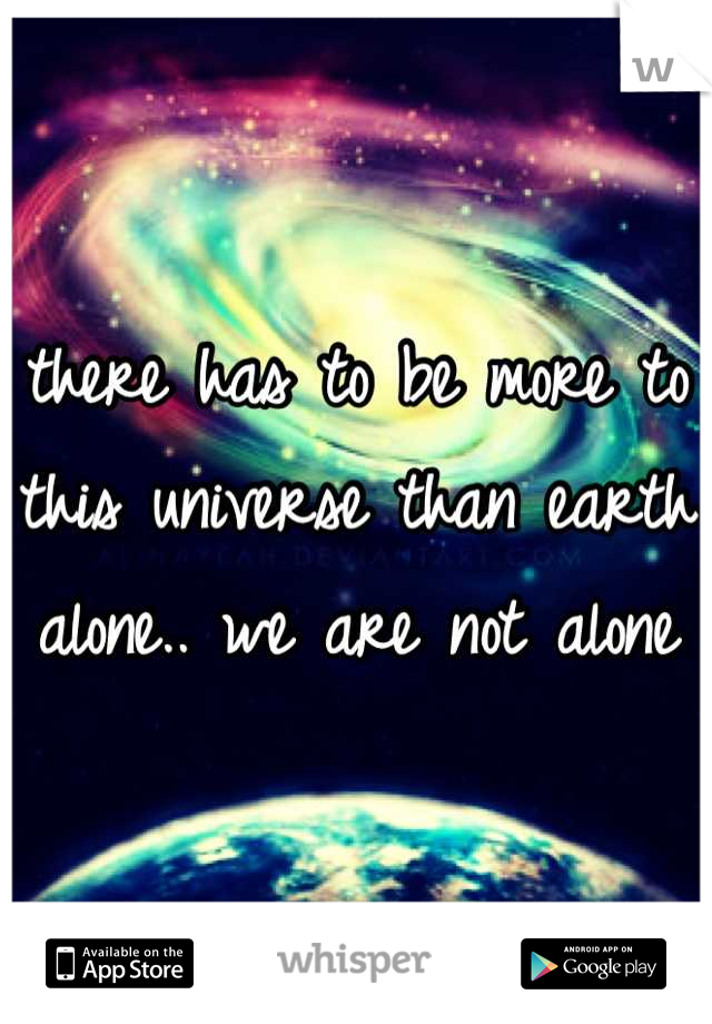 there has to be more to this universe than earth alone.. we are not alone