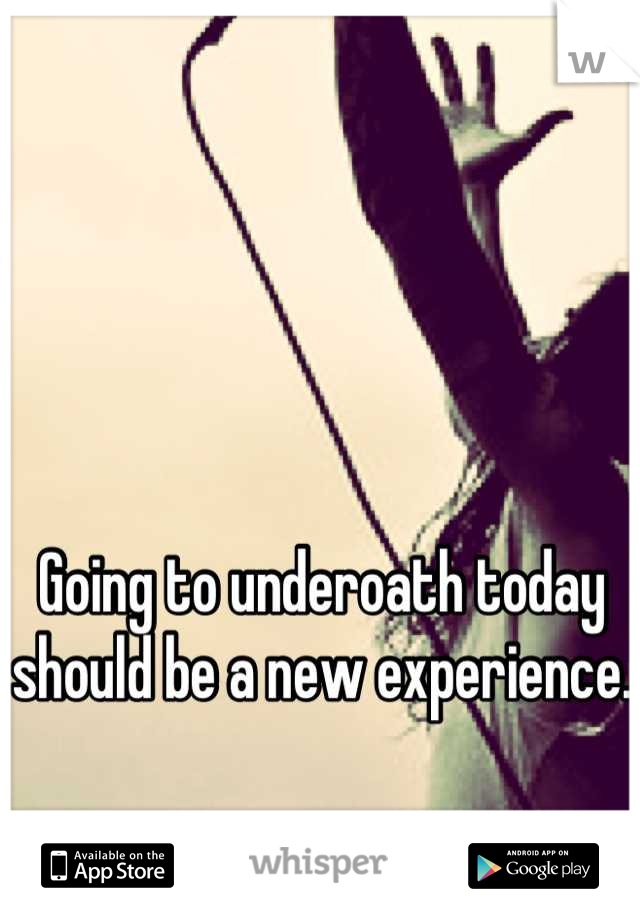 Going to underoath today should be a new experience.