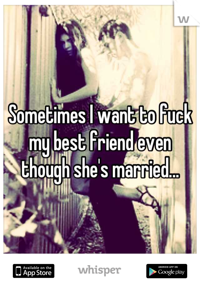 Sometimes I want to fuck my best friend even though she's married...