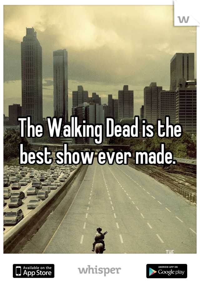The Walking Dead is the best show ever made.