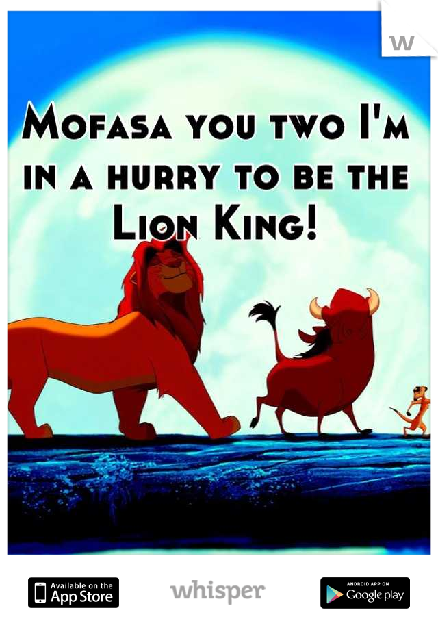 Mofasa you two I'm in a hurry to be the Lion King!