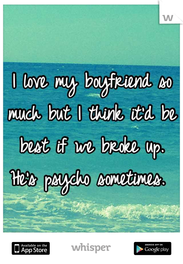 I love my boyfriend so much but I think it'd be best if we broke up. He's psycho sometimes.