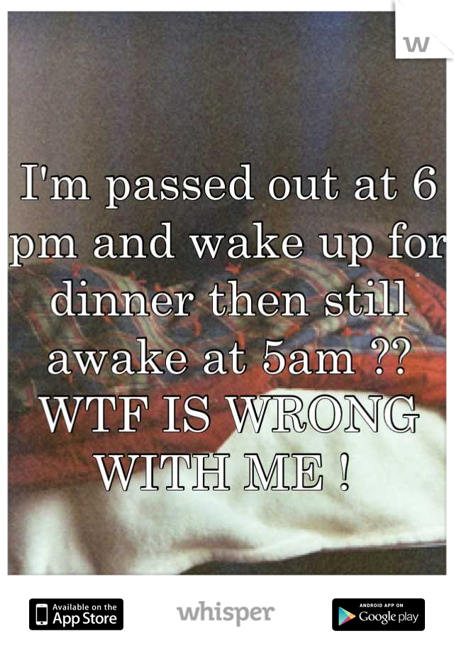I'm passed out at 6 pm and wake up for dinner then still awake at 5am ??  WTF IS WRONG WITH ME !