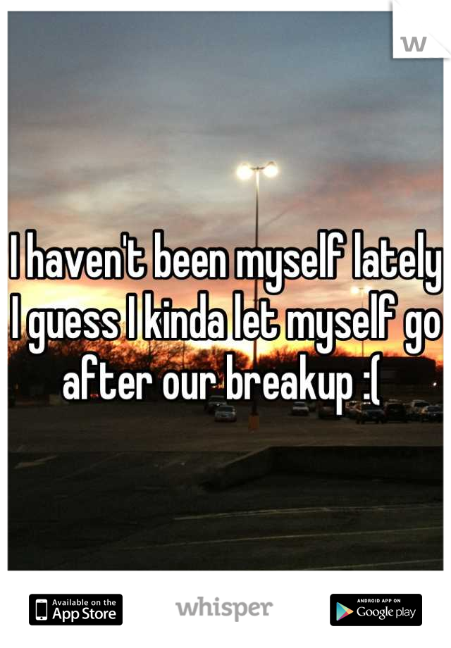 I haven't been myself lately I guess I kinda let myself go after our breakup :(