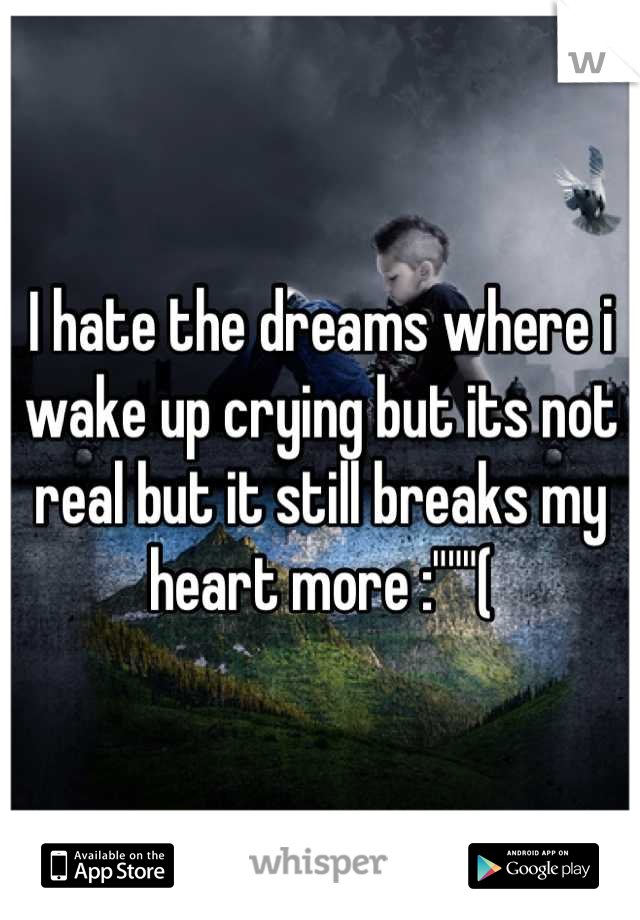 "I hate the dreams where i wake up crying but its not real but it still breaks my heart more :""""""("
