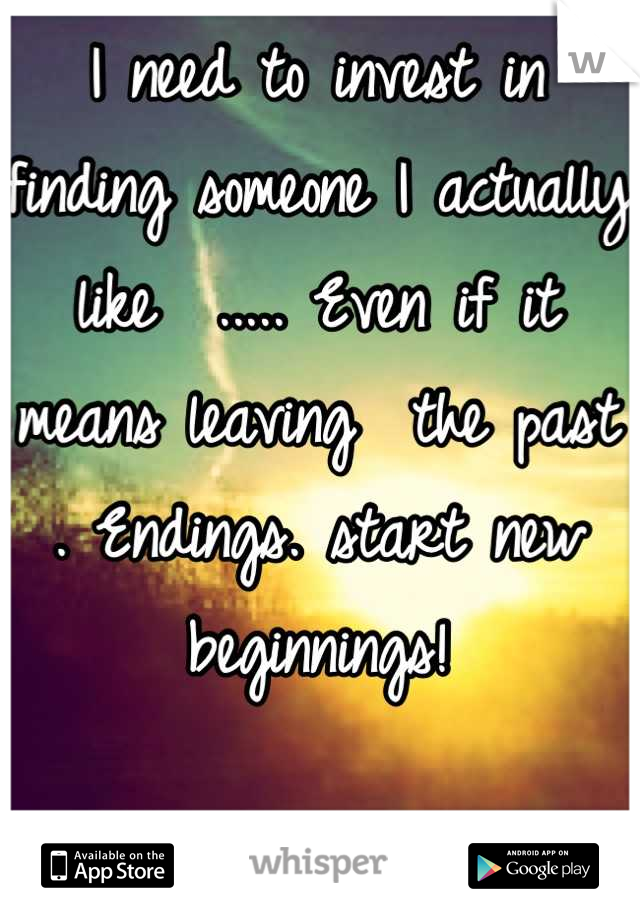 I need to invest in finding someone I actually like  ..... Even if it means leaving  the past . Endings. start new beginnings!