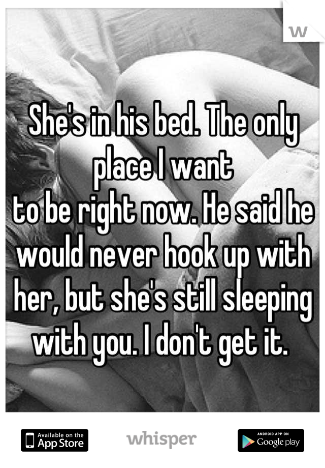 She's in his bed. The only place I want to be right now. He said he would never hook up with her, but she's still sleeping with you. I don't get it.