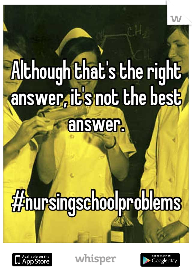 Although that's the right answer, it's not the best answer.    #nursingschoolproblems